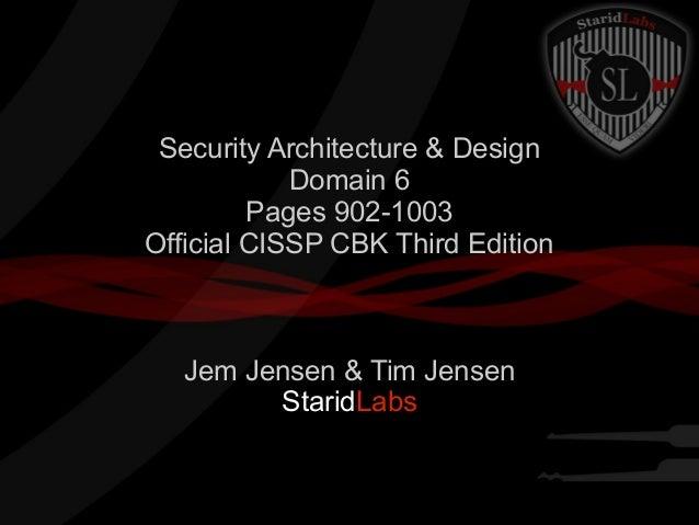 Security Architecture & Design Domain 6 Pages 902-1003 Official CISSP CBK Third Edition  Jem Jensen & Tim Jensen StaridLab...