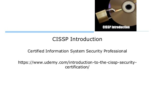 CISSP Introduction Certified Information System Security Professional https://www.udemy.com/introduction-to-the-cissp-secu...