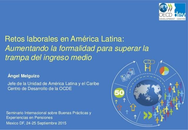Seminario Internacional sobre Buenas Prácticas y Experiencias en Pensiones Mexico DF, 24-25 Septiembre 2015 Retos laborale...