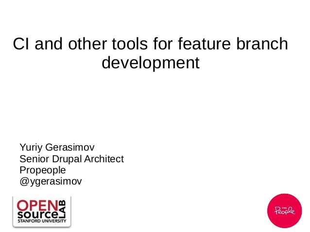CI and other tools for feature branch development Yuriy Gerasimov Senior Drupal Architect Propeople @ygerasimov
