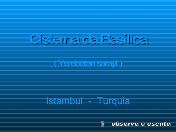 <ul><li>Cisterna da Basílica </li></ul><ul><li>( Yerebetan sarayi ) </li></ul>Istambul  -  Turquia observe e escute