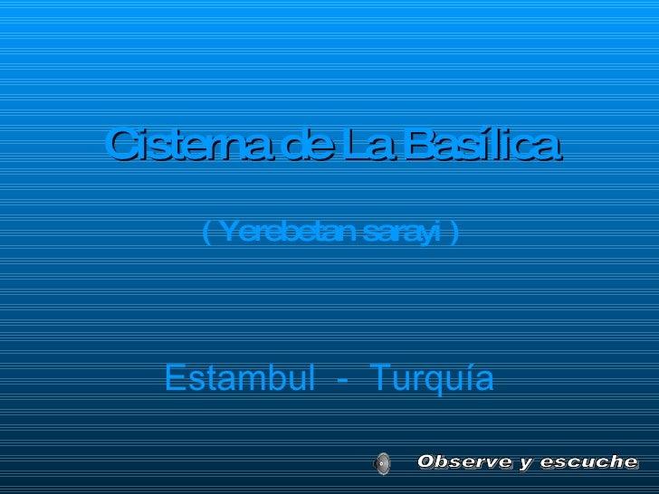 <ul><li>Cisterna de La Basílica </li></ul><ul><li>( Yerebetan sarayi ) </li></ul>Estambul  -  Turquía Observe y escuche