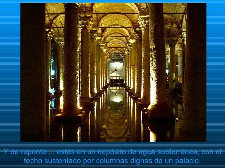 Y de repente ... estás en un depósito de agua subterránea, con el techo sustentado por columnas dignas de un palacio.