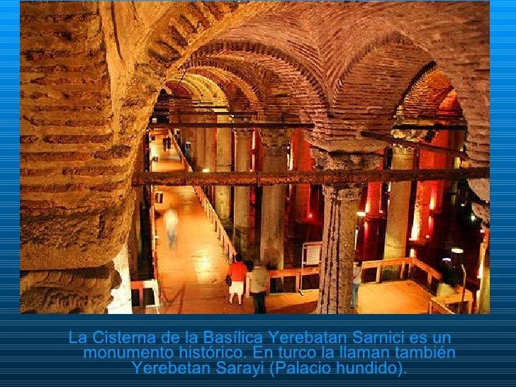 <ul><li>La Cisterna de la Basílica Yerebatan Sarnici es un monumento histórico. En turco la llaman también Yerebetan Saray...