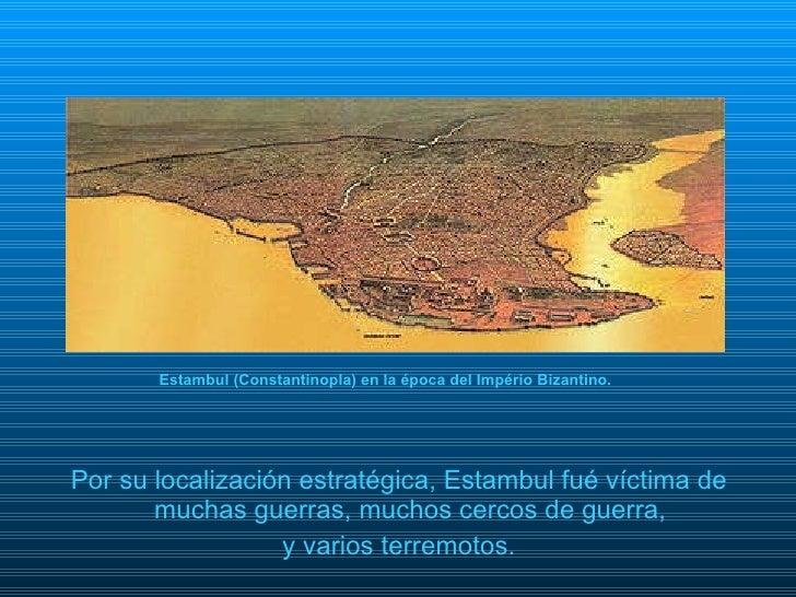 <ul><li>Por su localización estratégica, Estambul fué víctima de muchas guerras, muchos cercos de guerra,  </li></ul><ul><...