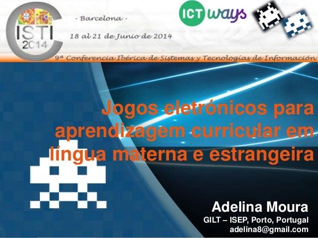 Jogos eletrónicos para aprendizagem curricular em língua materna e estrangeira Adelina Moura GILT – ISEP, Porto, Portugal ...