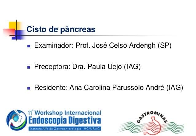 Cisto de pâncreas Examinador: Prof. José Celso Ardengh (SP) Preceptora: Dra. Paula Uejo (IAG) Residente: Ana Carolina P...