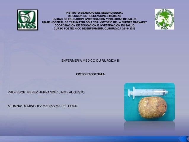 ENFERMERIA MEDICO QUIRURGICA III  CISTOLITOSTOMIA  PROFESOR: PEREZ HERNANDEZ JAIME AUGUSTO  ALUMNA: DOMINGUEZ MACIAS MA DE...