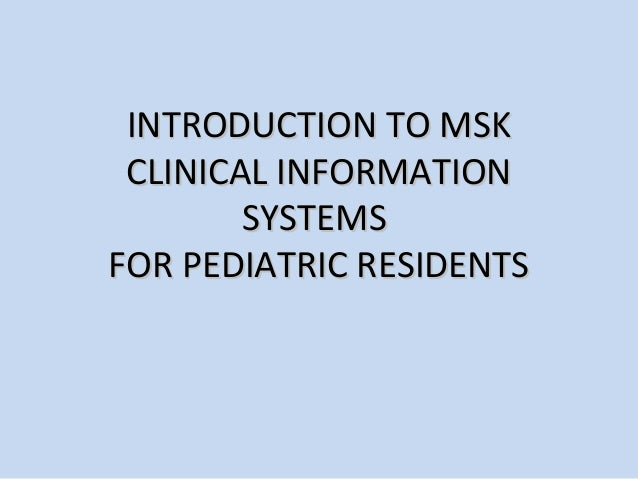 INTRODUCTION TO MSK CLINICAL INFORMATION        SYSTEMSFOR PEDIATRIC RESIDENTS
