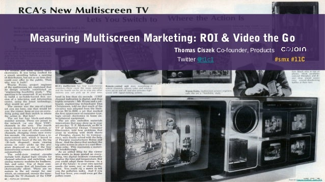 SMXSource: Popular Science, June 1970Measuring Multiscreen Marketing: ROI & Video the GoThomas Ciszek Co-founder, Products...