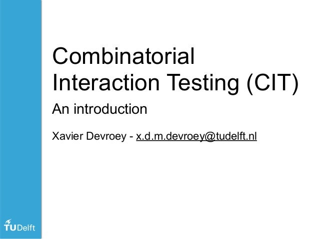 Combinatorial Interaction Testing (CIT) An introduction Xavier Devroey - x.d.m.devroey@tudelft.nl