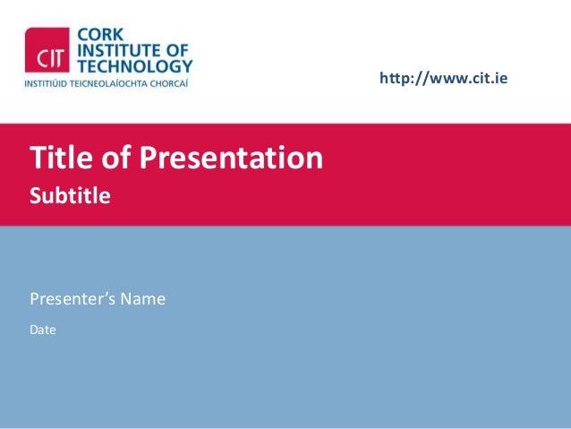 http://www.cit.ieTitle of PresentationSubtitlePresenter's NameDate