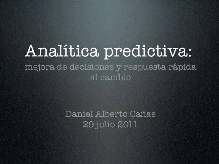 Analítica predictiva:mejora de decisiones y respuesta rápida               al cambio         Daniel Alberto Cañas         ...