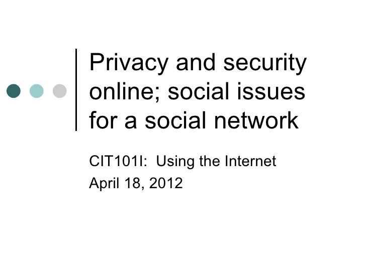 Privacy and securityonline; social issuesfor a social networkCIT101I: Using the InternetApril 18, 2012