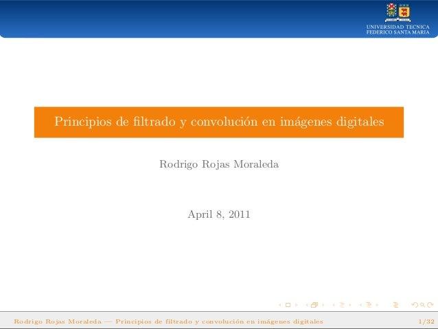 Principios de filtrado y convoluci´on en im´agenes digitales Rodrigo Rojas Moraleda April 8, 2011 Rodrigo Rojas Moraleda — ...