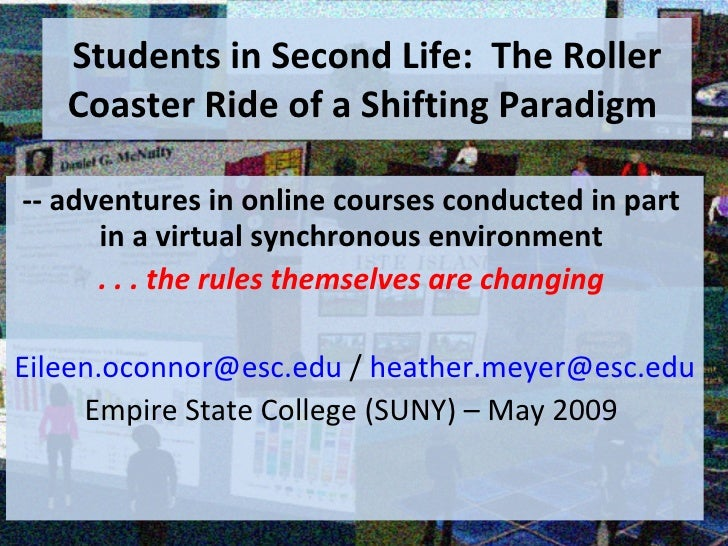 Students in Second Life:  The Roller Coaster Ride of a Shifting Paradigm  -- adventures in online courses conducted in par...