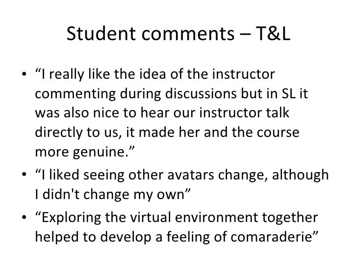 """Student comments – T&L <ul><li>"""" I really like the idea of the instructor commenting during discussions but in SL it was a..."""