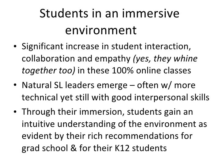 Students in an immersive environment <ul><li>Significant increase in student interaction, collaboration and empathy  (yes,...