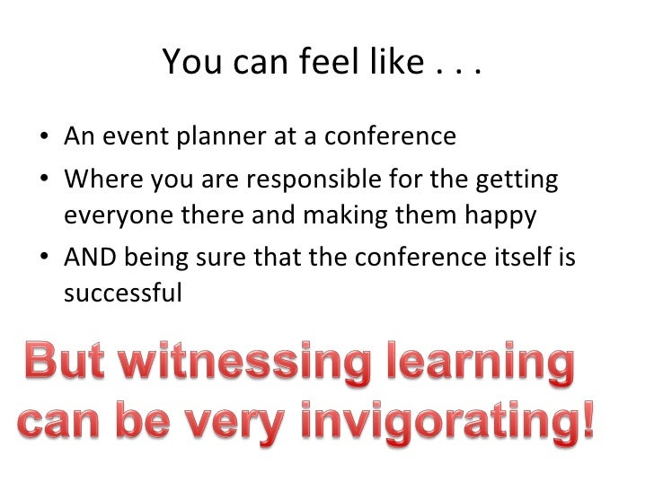 You can feel like . . .  <ul><li>An event planner at a conference  </li></ul><ul><li>Where you are responsible for the get...