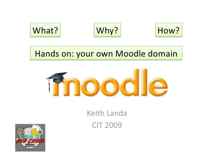 What?       Why?         How?  Handson:yourownMoodledomain                KeithLanda             CIT2009