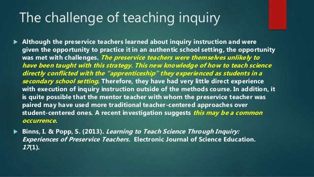 The challenge of teaching inquiry  Although the preservice teachers learned about inquiry instruction and were given the ...