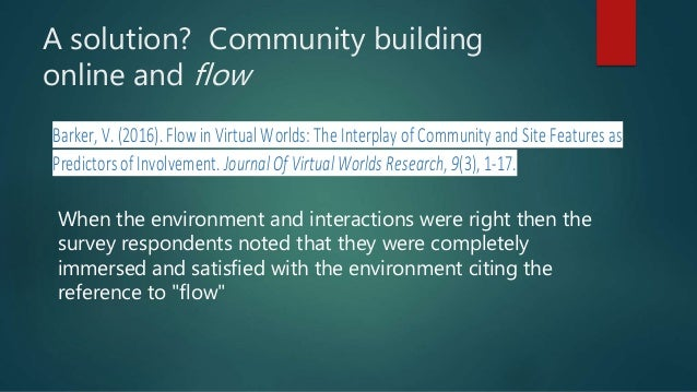 A solution? Community building online and flow Barker, V. (2016). Flow in Virtual Worlds: The Interplay of Community andSi...