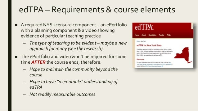 edTPA – Requirements & course elements ■ A required NYS licensure component – an ePortfolio with a planning component & a ...