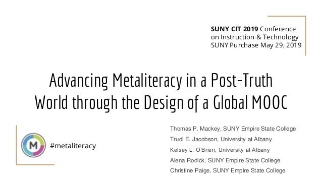 Advancing Metaliteracy in a Post-Truth World through the Design of a Global MOOC #metaliteracy Thomas P. Mackey, SUNY Empi...