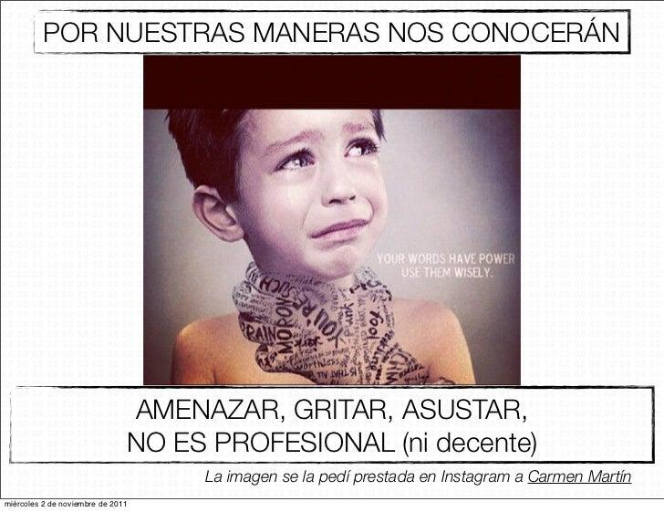 POR NUESTRAS MANERAS NOS CONOCERÁN                               AMENAZAR, GRITAR, ASUSTAR,                               ...