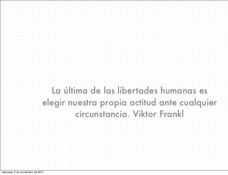 La última de las libertades humanas es                              elegir nuestra propia actitud ante cualquier          ...