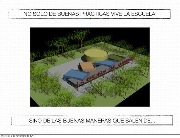 NO SOLO DE BUENAS PRÁCTICAS VIVE LA ESCUELA                          SINO DE LAS BUENAS MANERAS QUE SALEN DE...miércoles 2...