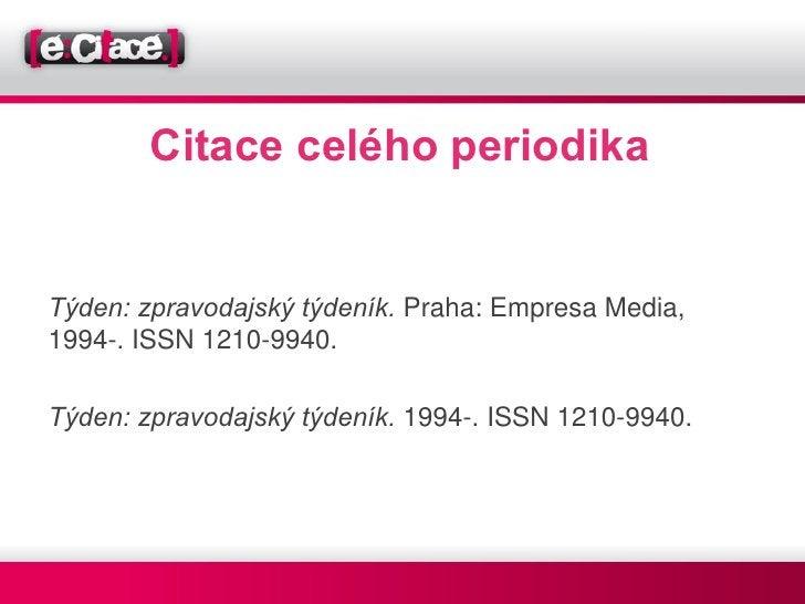 Citace celého periodikaTýden: zpravodajský týdeník. Praha: Empresa Media,1994-. ISSN 1210-9940.Týden: zpravodajský týdeník...