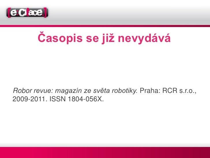 Časopis se již nevydáváRobor revue: magazín ze světa robotiky. Praha: RCR s.r.o.,2009-2011. ISSN 1804-056X.