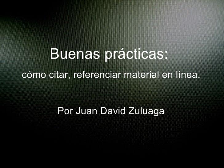 Buenas prácticas:  cómo citar, referenciar material en línea . Por Juan David Zuluaga