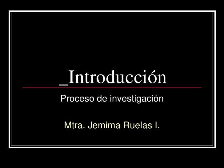 _IntroducciónProceso de investigaciónMtra. Jemima Ruelas I.