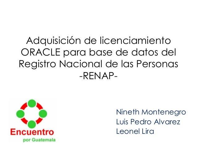 Adquisición de licenciamientoORACLE para base de datos delRegistro Nacional de las Personas-RENAP-Nineth MontenegroLuis Pe...