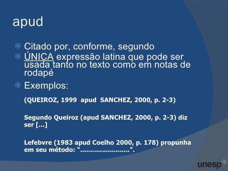 apud <ul><li>Citado por, conforme, segundo  </li></ul><ul><li>ÚNICA  expressão latina que pode ser usada tanto no texto co...