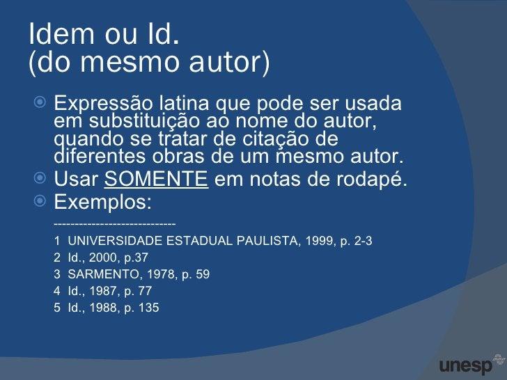 Idem ou Id.  (do mesmo autor)  <ul><li>Expressão latina que pode ser usada em substituição ao nome do autor, quando se tra...