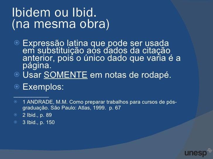 Ibidem ou Ibid.  (na mesma obra)  <ul><li>Expressão latina que pode ser usada em substituição aos dados da citação anterio...