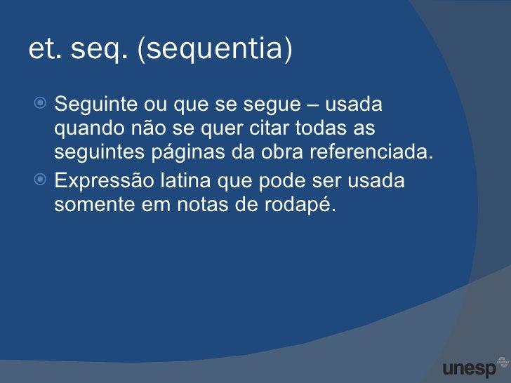 et. seq. (sequentia) <ul><li>Seguinte ou que se segue – usada quando não se quer citar todas as seguintes páginas da obra ...