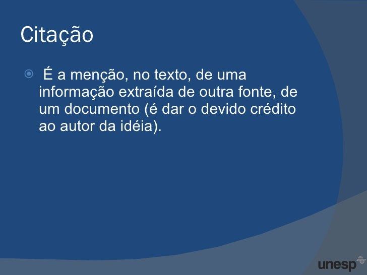 Citação <ul><li>É a menção, no texto, de uma informação extraída de outra fonte, de um documento (é dar o devido crédito a...