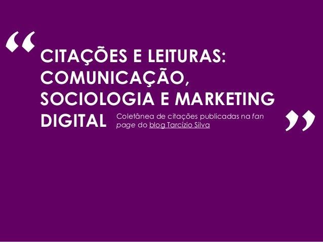CITAÇÕES E LEITURAS: COMUNICAÇÃO, SOCIOLOGIA E MARKETING DIGITAL Coletânea de citações publicadas na fan page do blog Tarc...