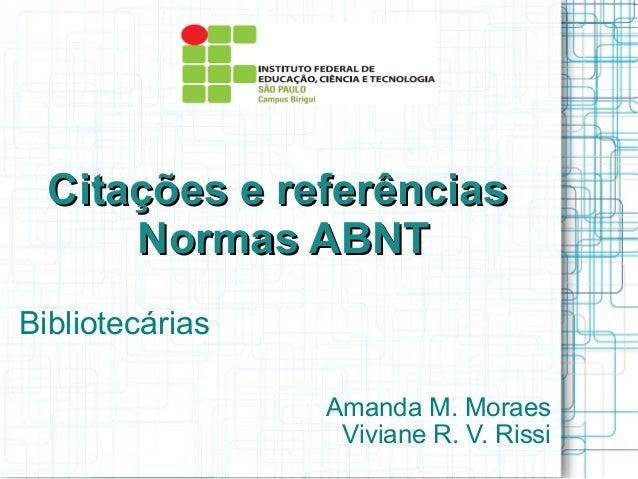 Citações e referências Normas ABNT Bibliotecárias Amanda M. Moraes Viviane R. V. Rissi