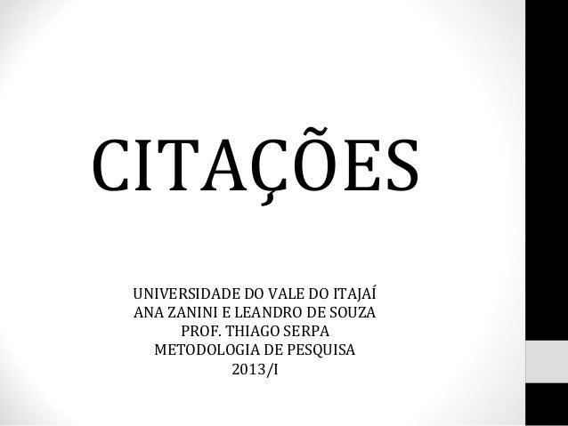 CITAÇÕES UNIVERSIDADE DO VALE DO ITAJAÍ ANA ZANINI E LEANDRO DE SOUZA      PROF. THIAGO SERPA   METODOLOGIA DE PESQUISA   ...
