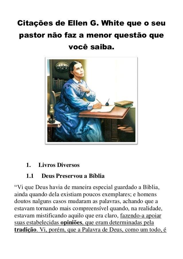 Citações de Ellen G. White que o seu pastor não faz a menor questão que você saiba.  1. 1.1  Livros Diversos Deus Preservo...