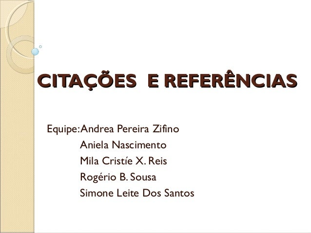 CITAÇÕES E REFERÊNCIAS Equipe: Andrea Pereira Zifino Aniela Nascimento Mila Cristíe X. Reis Rogério B. Sousa Simone Leite ...