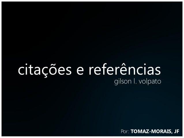 citações e referências              gilson l. volpato                Por: TOMAZ-MORAIS, JF