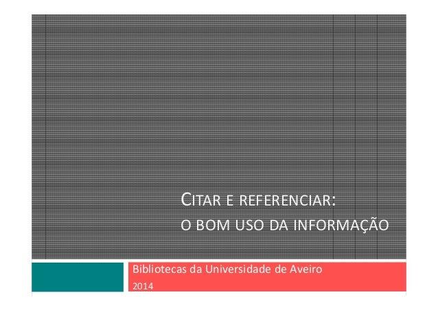 CITAR E REFERENCIAR: O BOM USO DA INFORMAÇÃO Bibliotecas daUniversidade deAveiro 2014