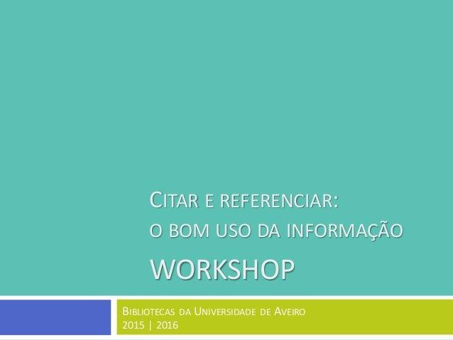CITAR E REFERENCIAR: O BOM USO DA INFORMAÇÃO WORKSHOP BIBLIOTECAS DA UNIVERSIDADE DE AVEIRO 2015 | 2016