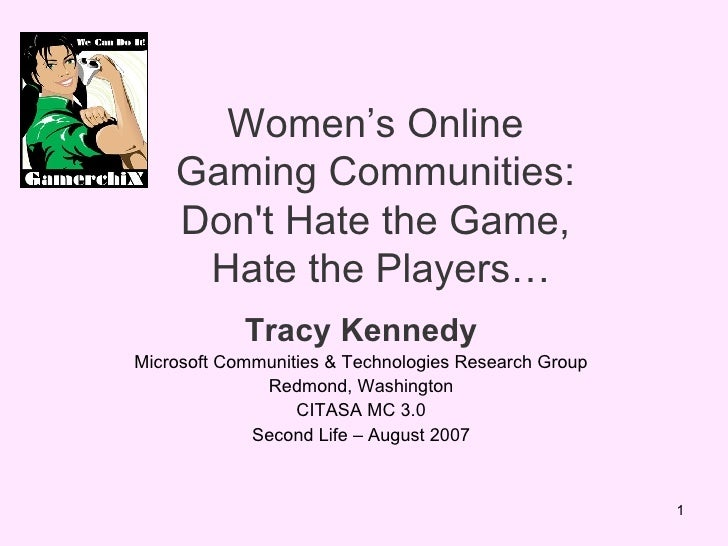 Women's Online  Gaming Communities:  Don't Hate the Game,  Hate the Players… Tracy Kennedy Microsoft Communities & Technol...